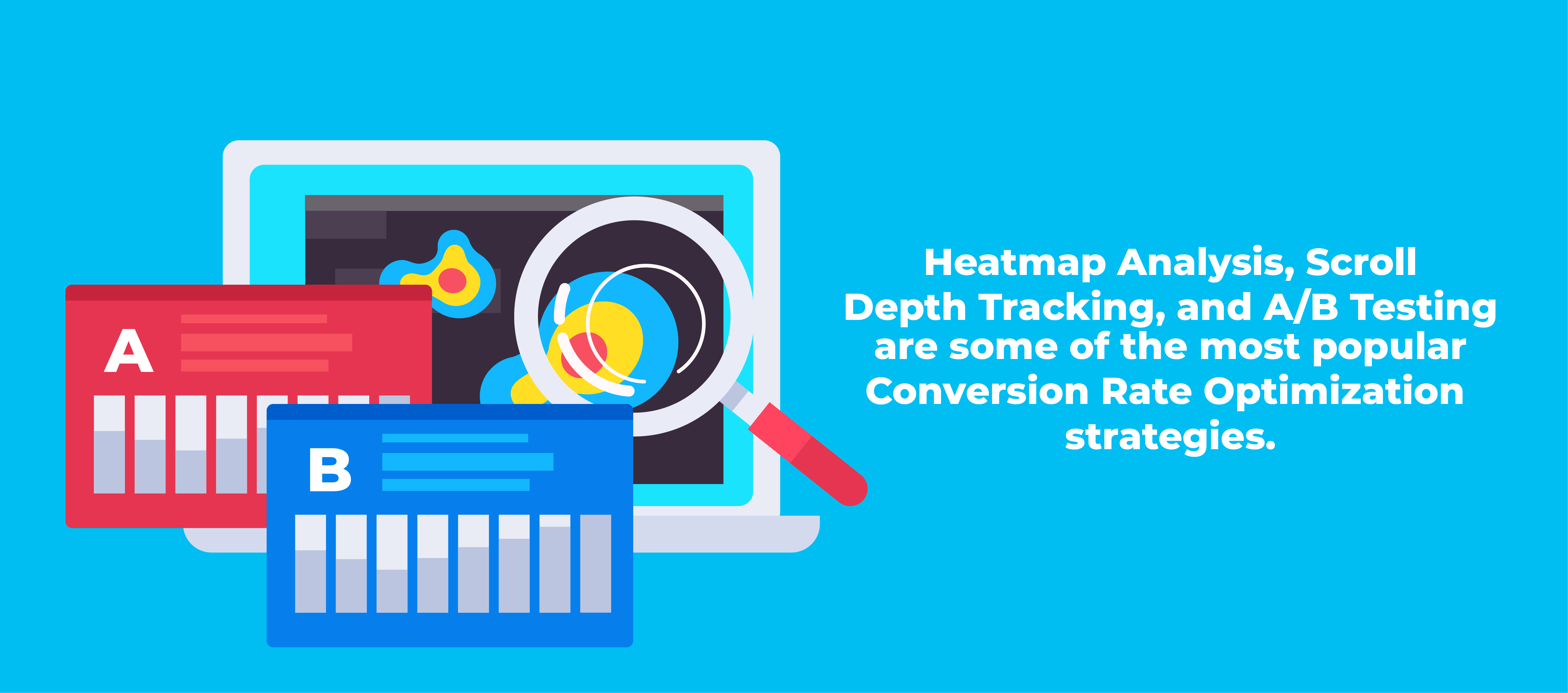 Heatmap Analysis, Scroll Depth Tracking, and A/B Testing are some of the most popular Conversion Rate Optimization strategies.