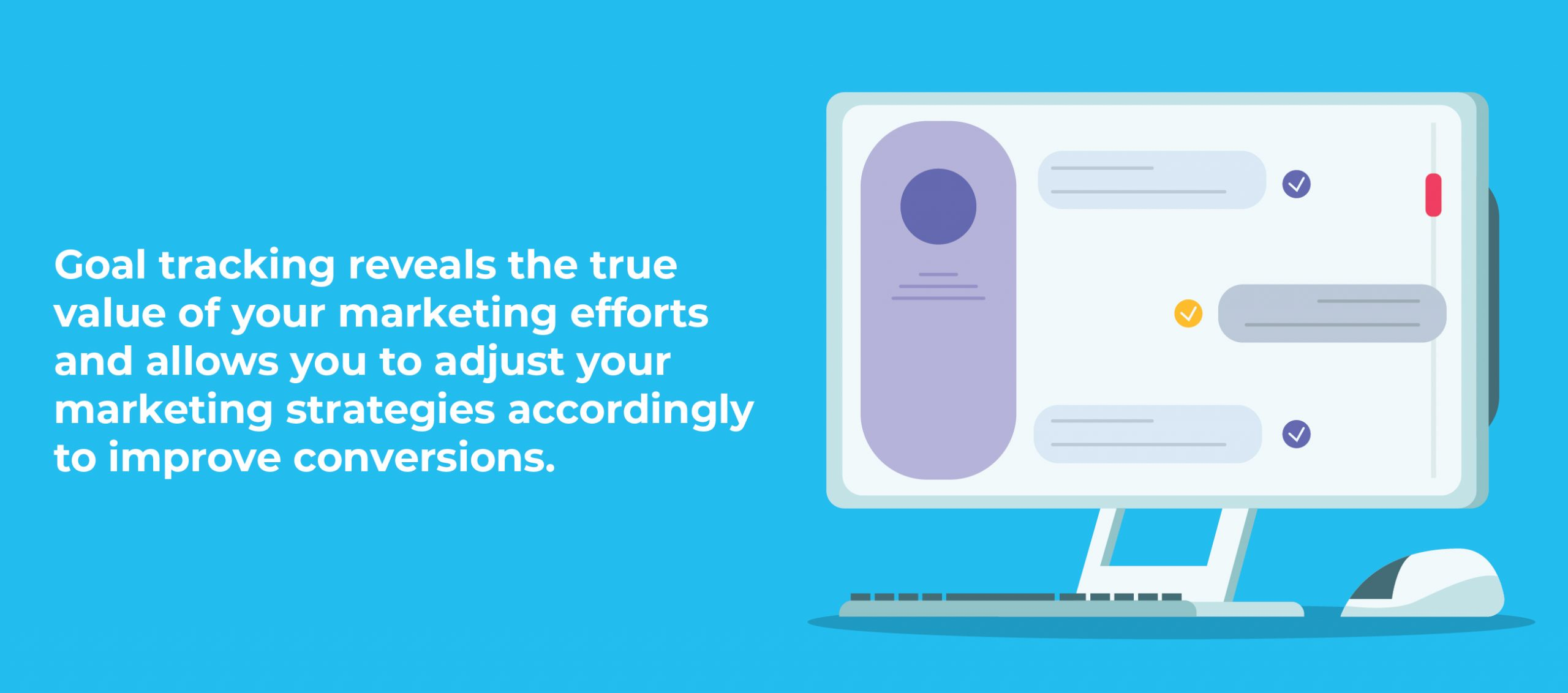 Goal tracking reveals the true value of your marketing efforts and allows you to adjust your marketing strategies accordingly to improve conversions.