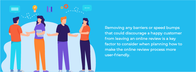Removing any barriers or speed bumps that could discourage a happy customer from leaving an online review is a key factor to consider when planning how to make the online review process more user friendly.