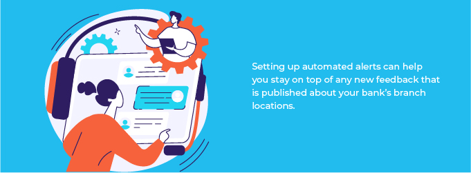 Setting up automated alerts can help you stay on top of any new feedback that is published about your bank's branch locations.